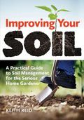 Improving Your Soil : A Practical Guide to Soil Management for the Serious Home Gardener