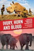 Ivory, Horn and Blood : Behind the Elephant and Rhinoceros Poaching Crisis