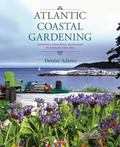 Atlantic Coastal Gardening : Growing Inspired, Resilient Plants by the Sea