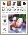 Complete Book of Mushrooms : An illustrated encyclopedia of edible mushrooms and over 100 de...