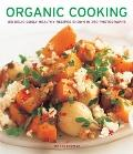 Organic Cooking : 150 Deliciously Healthy Recipes Shown in 250 Photographs