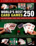 Complete Guide to Playing the World's Best 250 Card Games : Including Bridge, Poker, Family ...