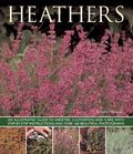 Heathers : An Illustrated Guide to Varieties, Cultivation and Care, with Step-by-Step Instru...