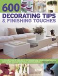 600 Decorating Tips and Finishing Touches : A Collection of Projects to Transform Your Livin...