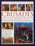 Illustrated History of the Crusades and the Crusader Knights : The History, Myth and Romance...