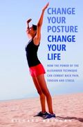 Change Your Posture, Change Your Life : How the Power of the Alexander Technique Can Combat ...