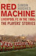 Red Machine: Liverpool in the '80s the Players' Stories