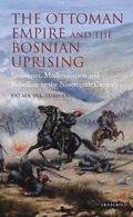 Ottoman Empire and the Bosnian Uprising : Janissaries, Modernisation and Rebellion in the Ni...