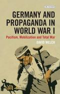Germany and Propaganda in World War I : Pacifism, Mobilization and Total War