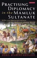 Practicing Diplomacy in the Mamluk Sultanate : Gifts and Material Culture in the Medieval Is...