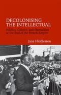 Decolonising the Intellectual : Politics, Culture, and Humanism at the End of the French Empire