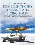 Schneider Trophy Seaplanes and Flying Boats : Victors, Vanquished and Visions