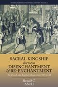 Sacral Kingship Between Disenchantment and Re-Enchantment : The French and English Monarchie...