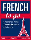 French to Go: A Weekend's Worth of Essential Words and Phrases