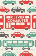 Clever Commuter : Puzzles, Tests and Problems to Solve on Your Journey