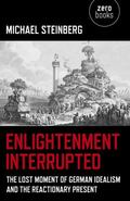 Enlightenment Interrupted : The Lost Moment of German Idealism and the Reactionary Present