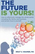 Future Is Yours! : How to Effectively Manage the Whole World, Including Life, Family, and Bu...