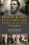Hood & His Texas Brigade During the American Civil War: Hood's Texas Brigade by J. B. Polley...