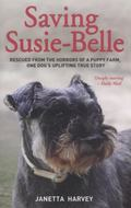 Saving Susie-Belle : Rescued from the Horrors of a Puppy Farm, One Dog's Uplifting True Story
