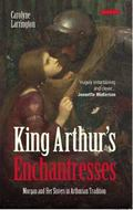 King Arthur's Enchantresses : Morgan and Her Sisters in Arthurian Tradition