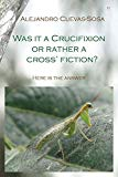 Was it a Crucifixion or rather a Cross' Fiction?: Here is the Answer