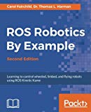 ROS Robotics By Example - Second Edition: Learning to control wheeled, limbed, and flying ro...