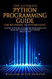 THE ULTIMATE PYTHON PROGRAMMING GUIDE FOR BEGINNERS TO INTERMEDIATE: A STEP BY STEP GUIDE TO...