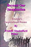 Beyond Our Imagination: Inspirational Poems by Freddie Shackelford Fisher