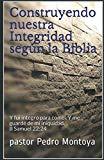Construyendo nuestra Integridad según la Biblia: Y fui íntegro para con él, Y me guardé de m...