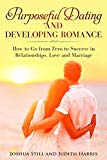 Purposeful Dating and Developing Romance: How to Go from Zero to Success in Relationships, L...