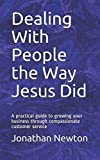 Dealing With People the Way Jesus Did: A practical guide to growing your business through co...