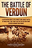The Battle of Verdun: A Captivating Guide to the Longest and Largest Battle of World War 1 T...