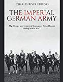 The Imperial German Army: The History and Legacy of Germany's Armed Forces during World War I