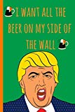 Notebook: I want all the beer on my side of the wall. Funny Blank Novelty Journal, Perfect a...