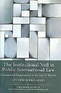 Institutional Veil in Public International Law International Organisations And the Law of Tr...
