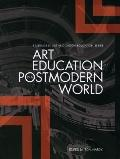 Art Education in a Postmodern World: Collected Essays (Intellect Books - Readings in Art and...