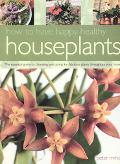How to Have Happy Healthy Houseplants The Essential Guide to Choosing and Caring for Fabulou...