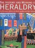 History and Meaning of Heraldry An Illustrated Reference to Classic Symbols and their Relevance