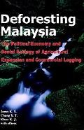 Deforesting Malaysia The Political Economy and Social Ecology of Agricultural Expansion and ...