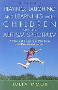 Playing, Laughing and Learning with Children on the Autism Spectrum: A Practical Resource of...