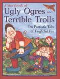 Storybook of Ugly Ogres and Terrible Trolls : Ten Fantastic Tales of Frightful Fun
