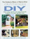 The Complete Book of Step-by-Step Outdoor DIY: Over Sixty Stylish and Easy-to-Build Projects...