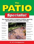 Patio Specialist The Essential Guide to Designing, Building, Improving and Maintaining Patio...