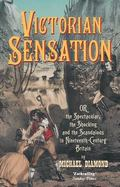 Victorian Sensation Or, the Spectacular, the Shocking and the Scandalous in Nineteenth-Centu...