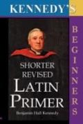 The Shorter Revised Latin Primer (Kennedy's Latin Primer, Beginners Version).