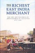 Richest East India Merchant The Life and Business of John Palmer of Calcutta, 1767-1836