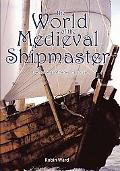 The World of the Medieval Shipmaster: Law, Business and the Sea, C. 1350-C. 1450