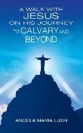 Walk With Jesus on His Journey to Calvary And Beyond