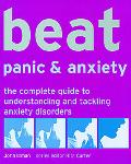 Beat Panic & Anxiety The Complete Guide to Understanding And Tackling Anxiety Disorders