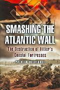 Smashing the Atlantic Wall The Destruction of Hitler's Coastal Fortresses